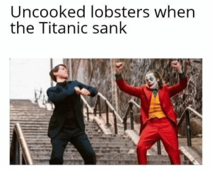 The internet is goin' wild for these Joker and Peter Parker memes! #Movies #Memes #Dank #Joker #PeterParker: Uncooked lobsters when  the Titanic sank The internet is goin' wild for these Joker and Peter Parker memes! #Movies #Memes #Dank #Joker #PeterParker