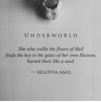 Heaven, Hell, and Her: UND ER W ORLD  She who walks the floors of Hell  finds the key to the gates of her own Heaven,  buried there like a seed.  SEGOVIA AMIL