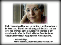 """Memes, 🤖, and Palestine: """"Under international law Jews are entitled to settle anywhere in  the West Bank. There is no such thing as Palestinian land and  never was. The West Bank and Gaza never belonged to any  sovereign ruler after the British withdrew from Mandatory  Palestine, before that it was part of the 0ttoman empire.  Melanie Phillips  British journalist, author and public commentator Israel is stealing """"Palestinian land""""?!  How can Israel steal something that has NEVER existed?  SHARE THE TRUTH!"""