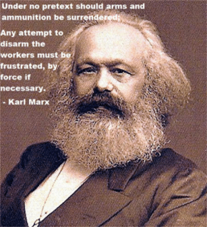 Control, Karl Marx, and Arms: Under no pretext should arms and  ammunition be surrendered  Any attempt to  disarm the  workers must be  frustrated, by  force if  necessary.  - Karl Marx Even Karl Marx hated gun control