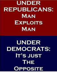 Memes, Politics, and Capitalism: UNDER  REPUBLICANS:  MAN  EXPLOITS  MAN  UNDER  DEMOCRATS  IT'S JUST  THE  OPPOSITE - 📊Partners📊 🗽 @nathangarza101 🗽 @givemeliberty_or_givemedeath 🗽 @libertarian_command 🗽 @minarchy 🗽 @radical.rightist 🗽 @minarchistisaacgage860 🗽 @together_we_rise_ 🗽 @natural.law.anarchist 🗽 @1944movement 🗽 @libertarian_cap 🗽 @anti_liberal_memes 🗽 @_capitalist 🗽 @libertarian.christian 🗽 @the_conservative_libertarian 🗽 @libertarian.exceptionalist 🗽 @ancapamerica 🗽 @geared_toward_liberty 🗽 @political13yearold 🗽 @free_market_libertarian35 - 📜tags📜 libertarian freedom politics debate liberty freedom ronpaul randpaul endthefed taxationistheft government anarchy anarchism ancap capitalism minarchy minarchist mincap LP libertarianparty republican democrat constitution 71Republic 71R