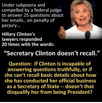 "Hillary Clinton, Lawyer, and Memes: Under subpoena and  compelled by a federal judge  to answer 25 questions about  her emails.. on penalty of  perjury...  Hillary Clinton's  lawyers responded  20 times with the words:  ""Secretary Clinton doesn't recall.""  Question: If Clinton is incapable of  answering questions truthfully, or if  she can't recall basic details about how  she has conducted her official business  as a Secretary of State doesn't that  disqualify her from being President?"