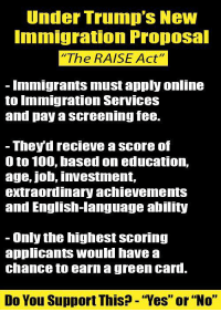 """0 to 100, Anaconda, and Memes: Under Trump's New  mmigration Propoal  The RAISE Act""""  Immigrants must apply online  to Immigration ServIces  and pay a screening fee.  - Theyd recieve a score of  0 to 100, based on education,  age, job, investment,  extraordinary achievementS  and English-language ability  - Only the highest scoring  applicants would have a  chance to earn a green card.  Do You Support This? - """"Yes"""" or """"No"""" Do you support this?  """"Yes"""" or """"no"""""""