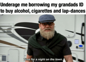 Fake, Alcohol, and Time: Underage me borrowing my grandads ID  to buy alcohol, cigarettes and lap-dances  Time for a night on the town. Your ID might be fake, but these profits aren't!