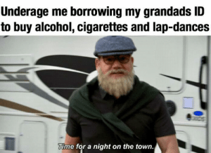 Memes, Tumblr, and Alcohol: Underage me borrowing my grandads ID  to buy alcohol, cigarettes and lap-dances  Time for a night on the town. More of the best memes at http://mountainmemes.tumblr.com