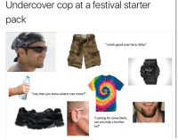 "Smell, Festival, and Starter Pack: Undercover cop at a festival starter  pack  ""smells good over here, fellas""  ""Hey man you know where I can score?""  ""Looking for some Dank,  can you help a brother  out 👁👁"