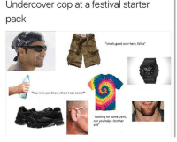 "Fam, Memes, and Smell: Undercover cop at a festival starter  pack  ""smells good over here, fellas""  ""Hey man you know where I can score?""  ""Looking for some Dank,  can you help a brother  out"" We see you fam. Listen to this: https://open.spotify.com/track/7sTpaeFWLRb3S0WyT6BeTW  Cabbage Cat Memes"