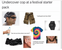 "Drugs, Memes, and Smell: Undercover cop at a festival starter  pack  ""smells good over here, fellas""  ""Hey man you know where I can score?""  ""Looking for some Dank,  can you help a brother  out Y'all know where I could score some pot drugs @cabbagecatmemes"
