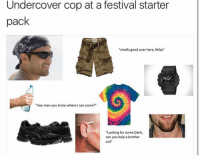 """Dank, Good, and Help: Undercover cop at a festival starter  pack  """"smells good over here, fellas""""  3  """"Hey man you know where I can score?""""  """"Looking for some Dank,  can you help a brother  out"""""""
