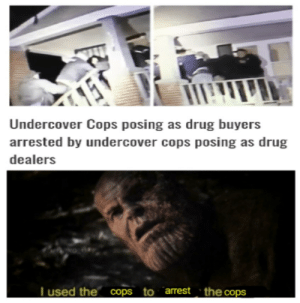 Gone, reduced to atoms: Undercover Cops posing as drug buyers  arrested by undercover cops posing as drug  dealers  Tused the cops to arrest the cops Gone, reduced to atoms
