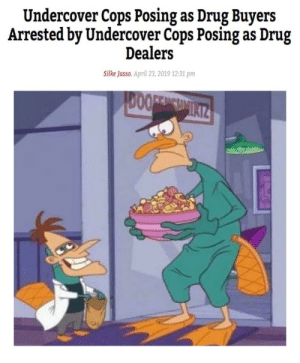 *visible confusion*: Undercover Cops Posing as Drug Buyers  Arrested by Undercover Cops Posing as Drug  Dealers  Silke Jasso, April 23, 2019 12:31 pm  DOOFENCHMIAIZ *visible confusion*