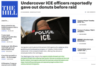 Al Sharpton, Dogs, and Police: Undercover ICE officers reportedly  TH  Egave out donuts before raid  HILL  BY JOHN BOWDEN - 06/06/18 04:27 PM EDT  659 COMMENTS  Just In...  Trump on Super Tuesday  2018: 'So...  1,427 SHARES  Dems poised for key  California gains in bid to  retake House  CAMPAIGN-1M 29S AGO  Trump to Trudeau: 'Didn't  you guys...  2  POLICE  1,284 SHARES  Trump tweet  telegraphing jobs data  sets dangerous  precedent  OPINION-6M 57S AGO  MSNBC's Scarborough,  Brzezinski...  3  1,175 SHARES  Undercover ICE officers  reportedly ave outgardening and landscaping coy  Immigration and Customs Enforcement (ICE agents who raided an Ohio  gardening and landscaping company on Tuesday initially posed  undercover in the company break room, offering free donuts to  employees before the raid began.  ree donuts to  Trump lashes out at  unfair and  donuts before raid  4  LATINO-9M 42S AGO  748 SHARES  If you find yourself in a  ditch... fix the budget  OPINION-10OM 57S AGO  The Washington Post reports that agents initially showed up in the  company's break room offering free Dunkin' Donuts to workers at the rural  facility, before more agents swarmed the business using helicopters and  dogs, handcuffing employees and separating legal workers from  undocumented immigrants.  LOAD MORE  Al Sharpton: Trump on  course to win in 202O  Sponsored