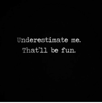 Fun, Underestimate, and Underestimate Me: Underestimate me.  That'll be fun.
