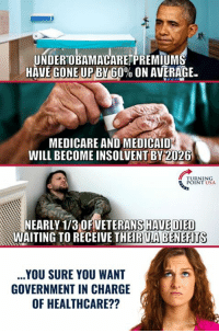 Memes, Run, and Medicare: UNDEROBAMACARETPREMIUM  HAVE GONE UPBY 6.0% ON AVERAGE.  MEDICARE AND MEDICAID  WILL BECOME INSOLVENT BY 2026  RNING  POINT USA  EARLY 173OFVETERANS HAVE DIED  WAITING TO RECEIVE THEIR UABENEHIT  ..YOU SURE YOU WANT  GOVERNMENT IN CHARGE  OF HEALTHCARE?? Why Would ANYONE Trust Government To Run Healthcare?? #BigGovSucks