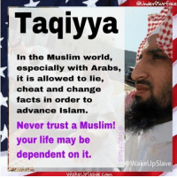 Facts, Life, and Muslim: @UnderoSurface  Taqiyya  In the Muslim world,  especially with Arabs,  it is allowed to lie,  cheat and change  facts in order to  advance Islam.  Never trust a Muslim!  your life may be  dependent on it.  @WakeUpSlave  UpSlave com