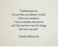 Live, Time, and World: Understand me.  I'm not like an ordinary world.  I have my madness,  l live in another dimension  and I do not have time for things  that have no soul.  Charles Bukowski