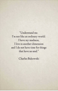 "no soul: Understand me.  I'm not like an ordinary world.  I have my madness,  I live in another dimension  and I do not have time for things  that have no soul.""  Charles Bukowski"