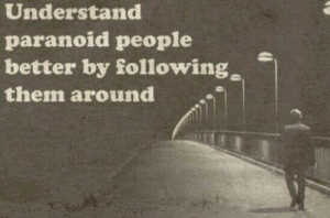 Following, Them, and Paranoid: Understand  paranoid people  better by following  them around Makes sense