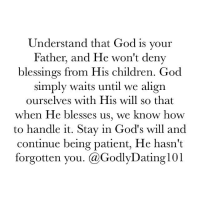 """Memes, Patient, and 🤖: Understand that God is your  Father, and He won't deny  blessings from His children. God  simply waits until we align  ourselves with His will so that  when He blesses us, we know how  to handle it. Stay in God's will and  Continue being patient, He hasn't  forgotten you. (a GodlyDating101 """"For the Lord God is a sun and shield: the Lord will give grace and glory: no good thing will he withhold from them that walk uprightly."""" (Psalms 84:11)"""