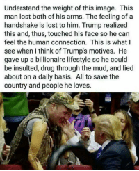 Memes, Lost, and Image: Understand the weight ofthis image. This  man lost both of his arms. The feeling of a  handshake is lost to him. Trump realized  this and, thus, touched his face so he can  feel the human connection. This is what I  see when l think of Trump's motives. He  gave up a billionaire lifestyle so he could  be insulted, drug through the mud, and lied  about on a daily basis. All to save the  country and people he loves. 😢