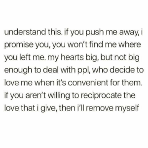 I Give: understand this. if you push me away i  promise you, you won't find me where  you left me. my hearts big, but not big  enough to deal with ppl, who decide to  love me when it's convenient for them.  if you aren't willing to reciprocate the  love that i give, then i'll remove myself