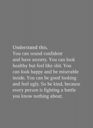 you know nothing: Understand this.  You can sound confident  and have anxiety. You can look  healthy but feel like shit. You  can look happy and be miserable  inside. You can be good looking  and feel ugly. So be kind, because  every person is fighting a battle  you know nothing about.