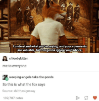 fox say: understand what you regaying, and your comments  are valuable, but I'm gonna ignore youradvice.  shloobykitten  me to everyone  weeping-angels-take-the-ponds  So this is what the fox says  Source: shit thesignssay  192,787 notes