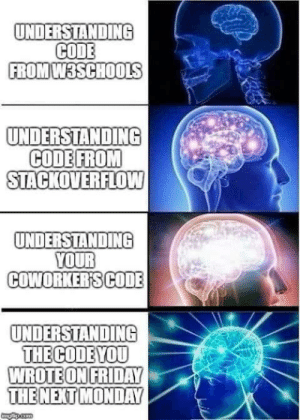 It happens: UNDERSTANDING  CODE  FROM W3SCHOOLS  UNDERSTANDING  CODE FROM  STACKOVERFLOW  UNDERSTANDING  YOUR  COWORKER'SCODE  UNDERSTANDING  THE CODE YOU  WROTE ON FRIDAY  THE NEXT MONDAY  gapicom It happens