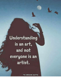 art: Understanding  is an art,  and not  everuone is an  artist.  THE AWESOME QUOTES