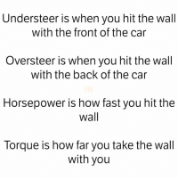 Cars, Back, and How: Understeer is when you hit the wall  with the front of the car  Oversteer is when you hit the wall  with the back of the car  Horsepower is how fast you hit the  Wall  Torque is how far you take the wall  with you Simply put 😂 Car Throttle