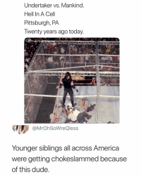 Lmaoo: Undertaker vs. Mankind.  Hell In A Cel  Pittsburgh, PA  Iwenty years ago today  me  @MrOhSoWreQless  Younger siblings all across America  were getting chokeslammed because  of this dude Lmaoo