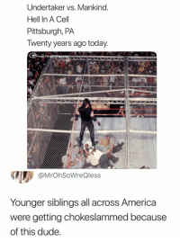 Hell In: Undertaker vs. Mankind  Hell In A Cell  Pittsburgh, PA  Twenty years ago today  @MrOhSoWreQless  Younger siblings all across America  were getting chokeslammed because  of this dude