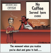 Memes, Coffee, and Hell: UNDERWORLD  CAFETERIA  0  Coffee  Served bere  EVER!!!  OTHeWurM.COM  The momemt when you realize  you've died and gone to hell.
