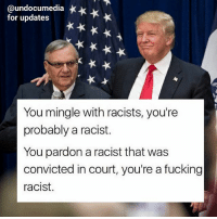 Fucking, Memes, and Racist: @undocumedia *  for updates  You mingle with racists, you're  probably a racist.  You pardon a racist that was  convicted in court, you're a fucking  racist. FOLLOW @undocumedia for calls to action moving forward ImmigrantJustice