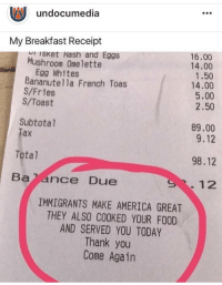 America, Food, and Thank You: undocumedia  My Breakfast Receipt  16.00  14.00  1.50  14.00  5.00  2.50  Isket Hash and Eggs  Mushroom Omelette  Egg Whites  Bananute1la French Toas  S/Fries  S/Toast  89.00  9.12  Subtotal  Tax  Total  98.12  Baance Due  S.12  IMMIGRANTS MAKE AMERICA GREAT  THEY ALSO COOKED YOUR FOOD  AND SERVED YOU TODAY  Thank you  Come Again THIS