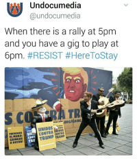 Memes, 🤖, and Resistance: Undocumedia  @undocumedia  When there is a rally at 5pm  and you have a gig to play at  6pm. #RESIST Here ToStay  ,ORGIGRING  XICOt  CONTRA  CONTRA  FRENEMOS  MURO:  CONT  GRINGOS  TRU 👊🏾🎻🎺✊🏾By any means necessary arriba HereToStay RESIST