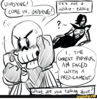 papyrus: UNDYNEI  tt's not a  COME IN, UNDYNE  walkie talkie  I, THE  GREAT PAPYRUS,  AM FACED  WITH A  PREDICAMENT  What are you talking about  funny.
