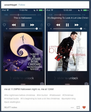 This sudden, yet totally necessary change:   Community Post: 26 Fucking Funny Christmas Tumblr Posts Guaranteed To Make You Laugh: unearthlygirl Follow  iPod  11:59 PM  iPod  12:00 AM  1:03  -2:13  0:46  This is Halloween  It's Beginning To Look A Lot Like Christ  Michael Buble-Christmas  11  Danny Elfman-The Nightmare Betore Christmas  II  micha  buol  hristmas  Tis BurtoN's  TRE  NIGHTMARE  BFFORE  CHRISTMAS  OuGN MonON PICTUNRE SONTsi  slide to unlock  slide to unlock  me at 11:59PM Halloween night vs. me at 12AM  #the nightmare before christmas #tim burton #Halloween #Christmas  #michael buble #it's beginning to look a lot like christmas #pumpkin king  #jack skellington  58,477 notes This sudden, yet totally necessary change:   Community Post: 26 Fucking Funny Christmas Tumblr Posts Guaranteed To Make You Laugh