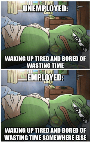 Bad, Bored, and Time: UNEMPLOYED:  WAKING UP TIRED AND BORED OF  WASTING TIME  EMPLOYEDR  WAKING UP TIRED AND BORED OF  WASTING TIME SOMEWHERE ELSE Feels bad man