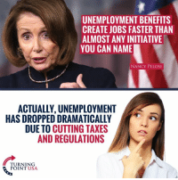Memes, Taxes, and Jobs: UNEMPLOYMENT BENEFITS  CREATE JOBS FASTER THAN  ALMOST ANY INITIATIVE  YOU CAN NAME  NANCY PELOSI  ACTUALLY, UNEMPLOYMENT  HAS DROPPED DRAMATICALLY  DUE TO CUTTING TAXES  AND REGULATIONS  TURNING  POINT USA Seriously?! 🤦‍♀️🤦‍♀️🤦‍♀️
