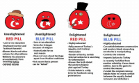 """~Dumbrah: Unenlightened  Unenlightened  Enlightened  Enlightened  BLUE PILL  RED PILL  BLUE PILL  RED PILL  Low or no education  Low or no education  Highly educated  -Highly educated  Keyboard warrior and  -Votes for Erdogan  -Fully aware of Turkey's  -Can switch between conservative  because of religion  facebook turanist  identity and makeup  and modern ideals depending  Blames Kurds and other  -Hates Kurds for no  -Nationalist  on who he is manipulating  real reason  nations for all problems  -Reader of books, avoids  -Controls the internet  Does not care about heritage  internet unless he is searching  mports Syrians to Turkey  apart from Muslim traditions  for information  Not aware that a person  -Knows the truth about  -ls recently Turkified from  -Believes his ancestors  are exclusively from  invading Oghuz  another ethnicity. Cares about  DEFEND KEBAB  can be """"kebab""""  the western/Islamic  neither. Just in the game to  plot against Turkey  control the masses  -Thinks kebab is a silly  -Funded the original remove  term for facebook-using  kebab video to create conflict  proletarians  between the equally fooled  removers and defenders ~Dumbrah"""