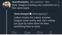 Blackpeopletwitter, Los Angeles Lakers, and Wow: Unenthusiastic. @Crosslsom 18m  Wow. Imagine knowing your coworkers on a  first name basis.  Tania Ganguli @taniaganguli  LeBron knows the Lakers summer  League roster pretty well. He's calling  out guys by name when he likes  something they've done. <p>Bron setting the bar hella low (via /r/BlackPeopleTwitter)</p>