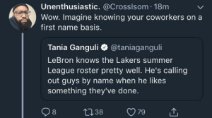 Bron setting the bar hella low by Vinicusv FOLLOW HERE 4 MORE MEMES.: Unenthusiastic. @Crosslsom 18m  Wow. Imagine knowing your coworkers on a  first name basis.  Tania Ganguli @taniaganguli  LeBron knows the Lakers summer  League roster pretty well. He's calling  out guys by name when he likes  something they've done. Bron setting the bar hella low by Vinicusv FOLLOW HERE 4 MORE MEMES.