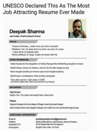 Credit - Unknown: UNESCO Declared This As The Most  Job Attracting Resume Ever Made  Deepak Sharma  Job Profile: Chief Architect's Friend  SKILLS  Trainer of Armeee..under army you know Leutinant  Whatever i do i do deep from my heart, my soul, for meee  I have done my bijiness also  Works selflessy for dogs, mujhe koi shauk nahi hai  WORK EXPERIENCE  Made houses for the daughter's of Goldy Rajnigandha Shaktibhog daughter's house  Subah khana, shaam ko khaana, raat ko biwi ke sath nanga ho jana  Never bought anything on finance also never bought anything  Said things in confidaance while twirling moustache  Then after eamed 1 lakh salary in 2009  (will show salary slip when you come to my house)  EDUCATION  High School  Mujhe 10vi 12vi paas mat samjh lena..bhenchod  Degree  Degree of design from the college of Design where they teach design  Jsko chahiye inbox men degree mango·tum kutton ke muh pe tarmachalaga dunga  ADDITIONAL INFORMATION  Email Id:  Hobbies  Expected CTC:  Sabki profile dekhna, subah khana, sham ko khaana..  20-20 hazaar deta hon tun jaise ko  English then after Jai Hind Credit - Unknown
