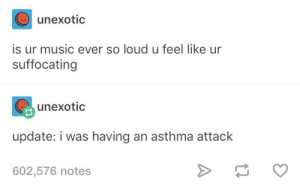 Music, Asthma, and Asthma Attack: unexotic  is ur music ever so loud u feel like ur  suffocating  unexotic  update: i was having an asthma attack  602,576 notes *insert joke here*