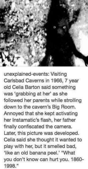 """RT @REALLlFEHEROES: https://t.co/23ijRs0uBX: unexplained-events: Visiting  Carlsbad Caverns in 1966, 7 year  old Celia Barton said something  was 'grabbing at her' as she  followed her parents while strolling  down to the cavern's Big Room.  Annoyed that she kept activating  her Instamatic's flash, her father  finally confiscated the camera.  Later, this picture was developed.  Celia said she thought it wanted to  play with her, but it smelled bad,  like an old banana pee """"What  you don't know can hurt you. 1860-  1998. RT @REALLlFEHEROES: https://t.co/23ijRs0uBX"""