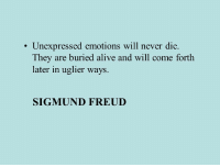 freud: Unexpressed emotions will never die.  They are buried alive and will come forth  later in uglier ways.  SIGMUND FREUD