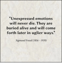 "Alive, Memes, and Sigmund Freud: ""Unexpressed emotions  will never die. They are  buried alive and will come  forth later in uglier ways""  Sigmund Freud (1856 1939)"