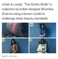 "Asian, Memes, and Indian: Unfair & Lovely: ""The Gothic Bride"" is  collection by Indian designer Bhumika  Sharma using a brown model to  challenge Asian beauty standards  6/8/17, 5:26 PM stunning"