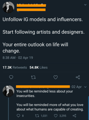 Solid advice via /r/wholesomememes http://bit.ly/2G6Z48c: Unfollow IG models and influencers.  Start following artists and designers.  Your entire outlook on life will  change.  8:38 AM 02 Apr 19  17.3K Retweets 54.8K Likes  02 Apr  You will be reminded less about your  insecurities.  You will be reminded more of what you love  about what humans are capable of creating.  Li 1,031  3,295 Solid advice via /r/wholesomememes http://bit.ly/2G6Z48c
